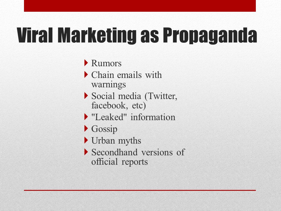 Viral Marketing as Propaganda  Rumors  Chain emails with warnings  Social media (Twitter, facebook, etc)  Leaked information  Gossip  Urban myths  Secondhand versions of official reports