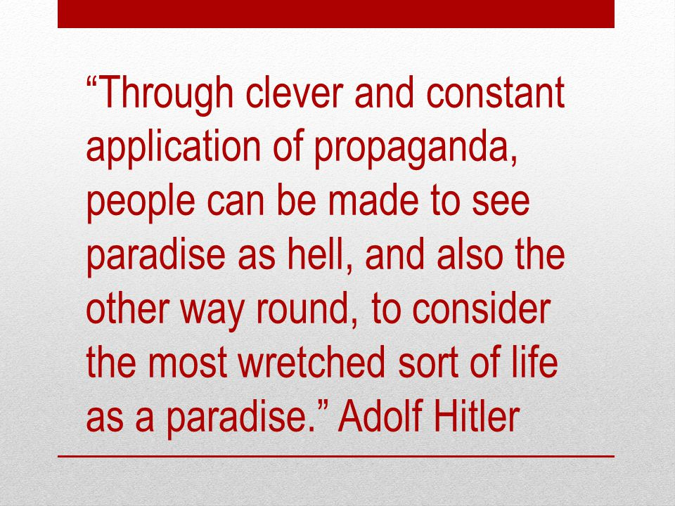 Through clever and constant application of propaganda, people can be made to see paradise as hell, and also the other way round, to consider the most wretched sort of life as a paradise. Adolf Hitler