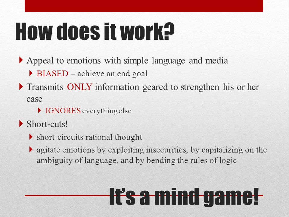 How does it work?  Appeal to emotions with simple language and media  BIASED – achieve an end goal  Transmits ONLY information geared to strengthen