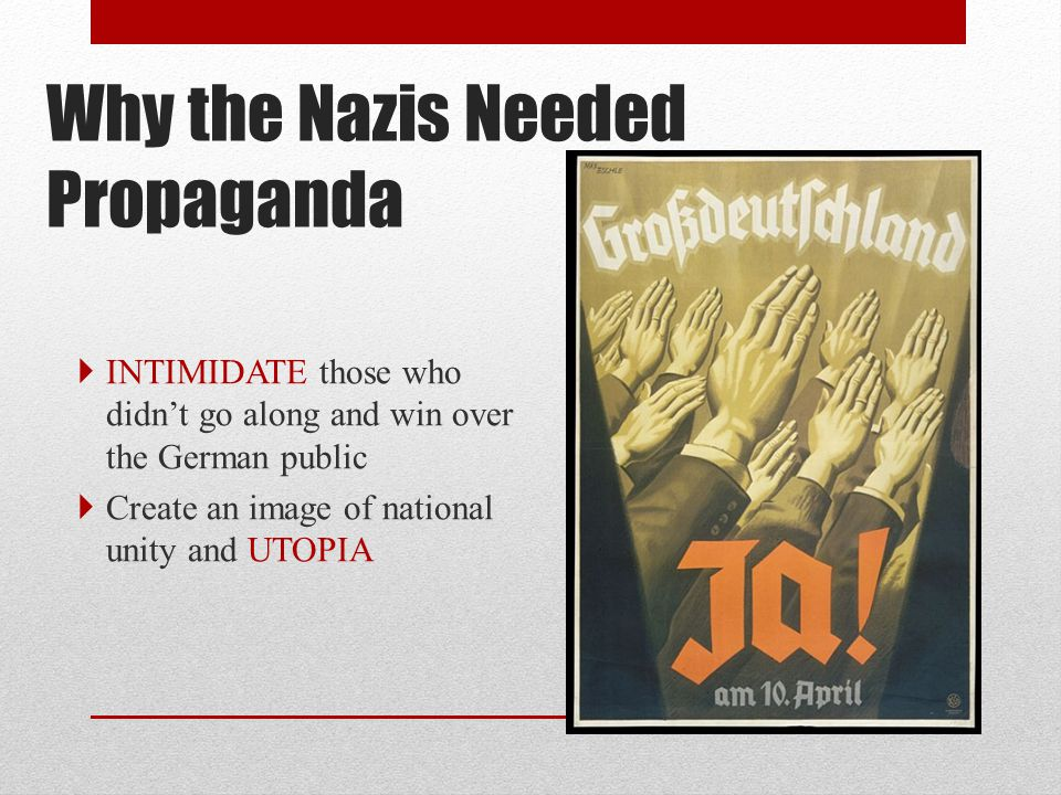 Why the Nazis Needed Propaganda  INTIMIDATE those who didn't go along and win over the German public  Create an image of national unity and UTOPIA