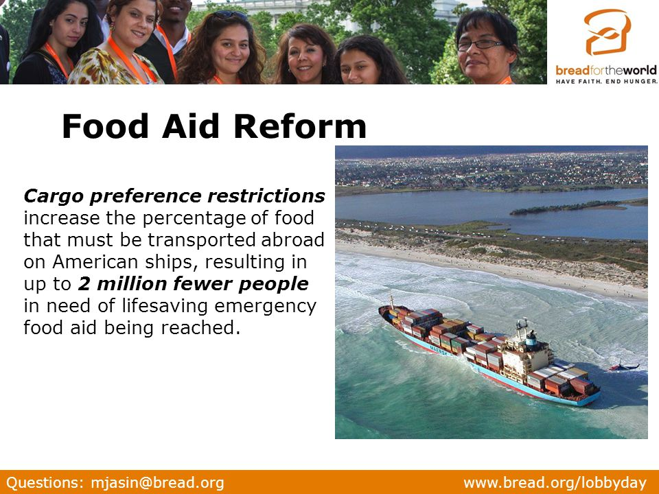 Questions: mjasin@bread.org www.bread.org/lobbyday Cargo preference restrictions increase the percentage of food that must be transported abroad on American ships, resulting in up to 2 million fewer people in need of lifesaving emergency food aid being reached.