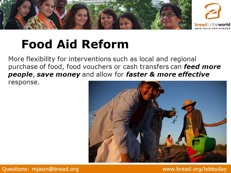 Questions: mjasin@bread.org www.bread.org/lobbyday More flexibility for interventions such as local and regional purchase of food, food vouchers or cash transfers can feed more people, save money and allow for faster & more effective response.