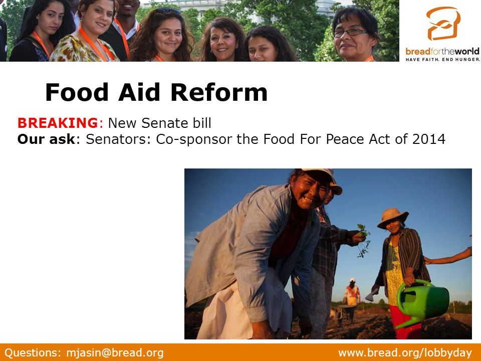 Questions: mjasin@bread.org www.bread.org/lobbyday BREAKING: New Senate bill Our ask: Senators: Co-sponsor the Food For Peace Act of 2014 Food Aid Reform