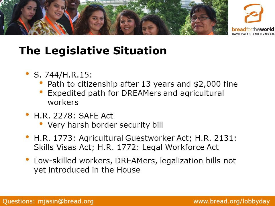 Questions: mjasin@bread.org www.bread.org/lobbyday S. 744/H.R.15: Path to citizenship after 13 years and $2,000 fine Expedited path for DREAMers and a