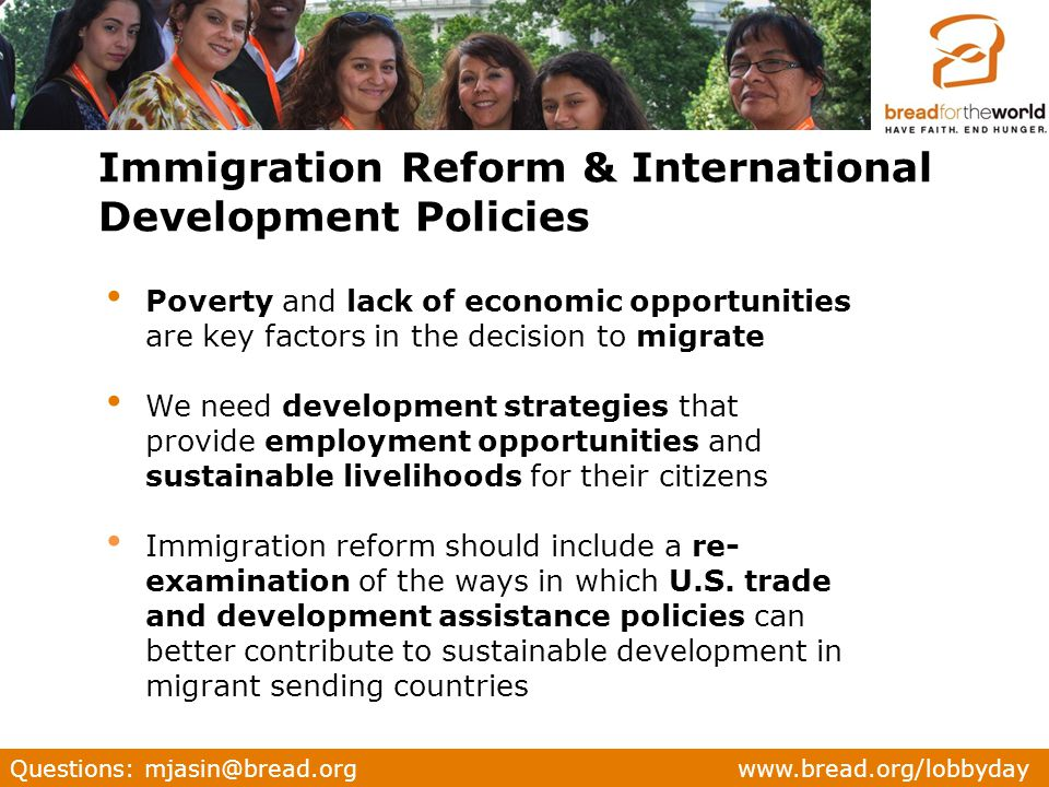 Questions: mjasin@bread.org www.bread.org/lobbyday Poverty and lack of economic opportunities are key factors in the decision to migrate We need development strategies that provide employment opportunities and sustainable livelihoods for their citizens Immigration reform should include a re- examination of the ways in which U.S.