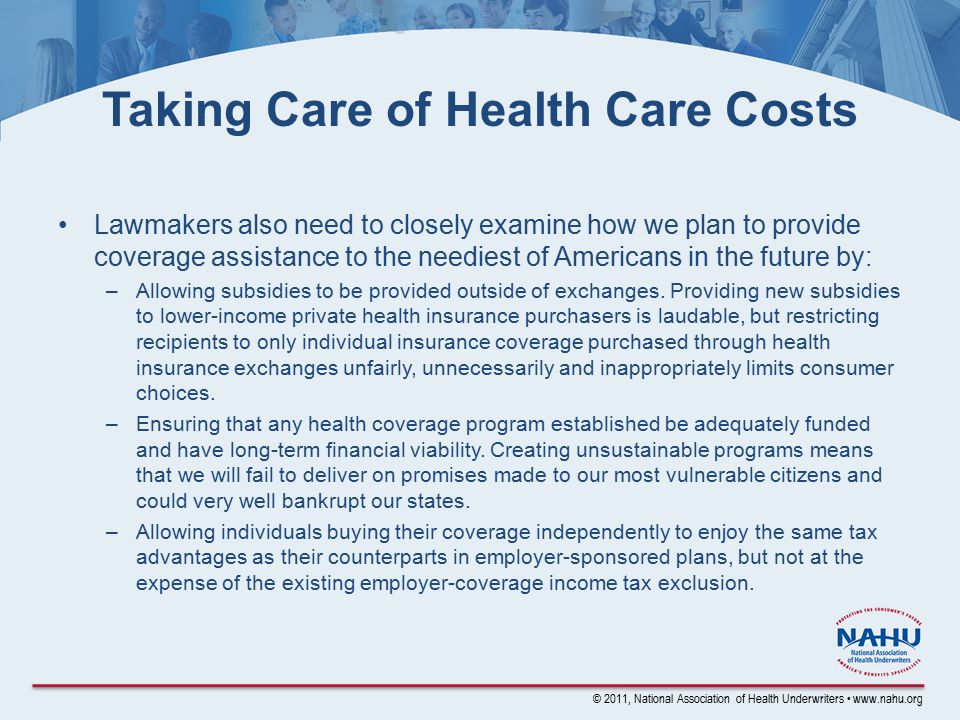 © 2011, National Association of Health Underwriters www.nahu.org Taking Care of Health Care Costs Lawmakers also need to closely examine how we plan to provide coverage assistance to the neediest of Americans in the future by: –Allowing subsidies to be provided outside of exchanges.