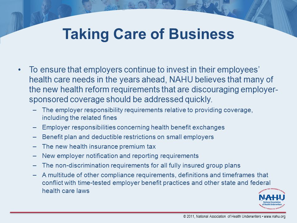 © 2011, National Association of Health Underwriters www.nahu.org Taking Care of Business To ensure that employers continue to invest in their employees' health care needs in the years ahead, NAHU believes that many of the new health reform requirements that are discouraging employer- sponsored coverage should be addressed quickly.