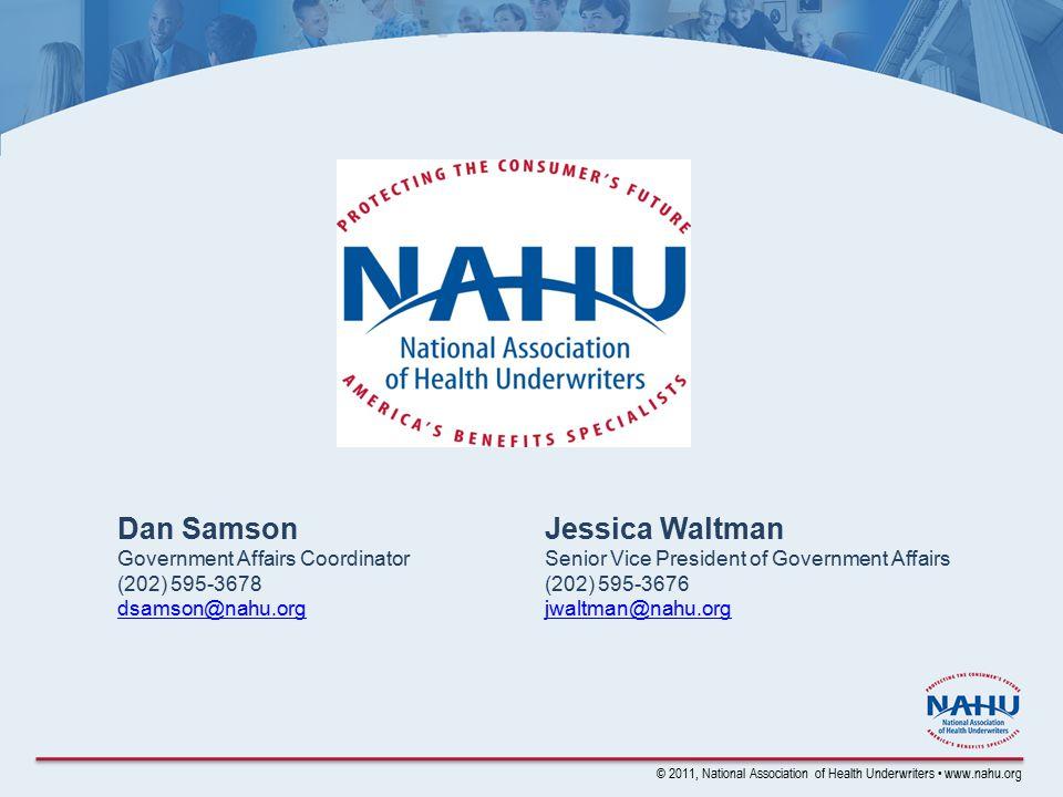 © 2011, National Association of Health Underwriters www.nahu.org Dan Samson Government Affairs Coordinator (202) 595-3678 dsamson@nahu.org Jessica Wal