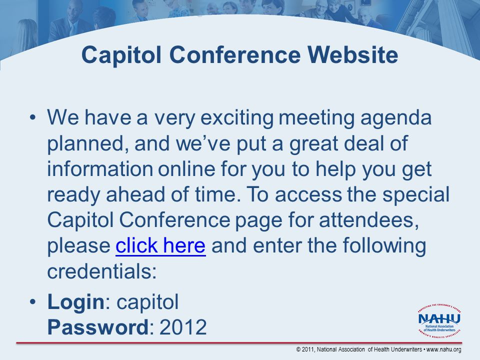 © 2011, National Association of Health Underwriters www.nahu.org Capitol Conference Website We have a very exciting meeting agenda planned, and we've put a great deal of information online for you to help you get ready ahead of time.