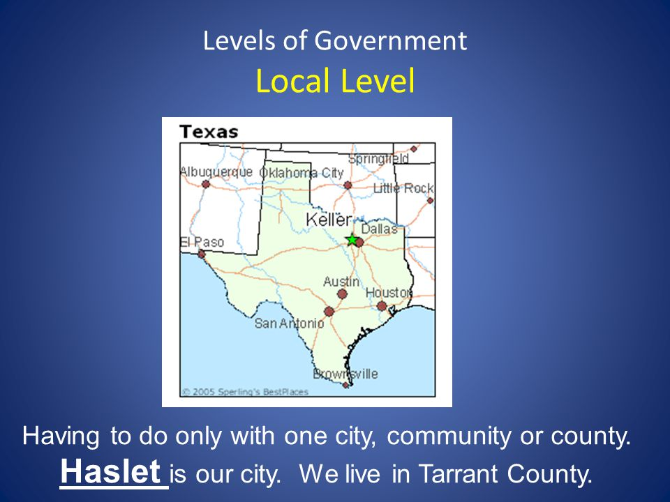 Levels of Government Local Level Having to do only with one city, community or county. Haslet is our city. We live in Tarrant County.