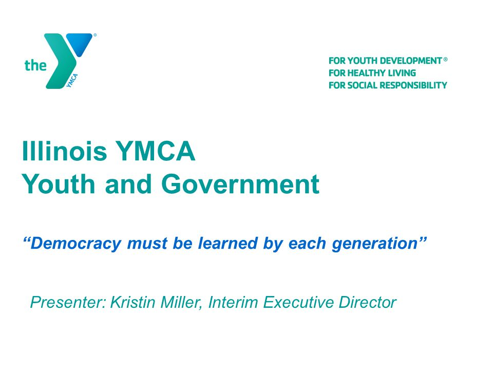 Illinois YMCA Youth and Government Democracy must be learned by each generation Presenter: Kristin Miller, Interim Executive Director