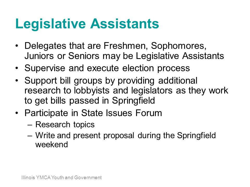 Legislative Assistants Delegates that are Freshmen, Sophomores, Juniors or Seniors may be Legislative Assistants Supervise and execute election process Support bill groups by providing additional research to lobbyists and legislators as they work to get bills passed in Springfield Participate in State Issues Forum –Research topics –Write and present proposal during the Springfield weekend Illinois YMCA Youth and Government