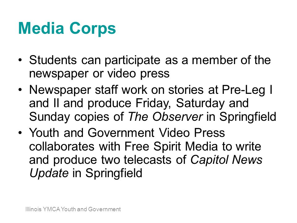 Media Corps Students can participate as a member of the newspaper or video press Newspaper staff work on stories at Pre-Leg I and II and produce Friday, Saturday and Sunday copies of The Observer in Springfield Youth and Government Video Press collaborates with Free Spirit Media to write and produce two telecasts of Capitol News Update in Springfield Illinois YMCA Youth and Government