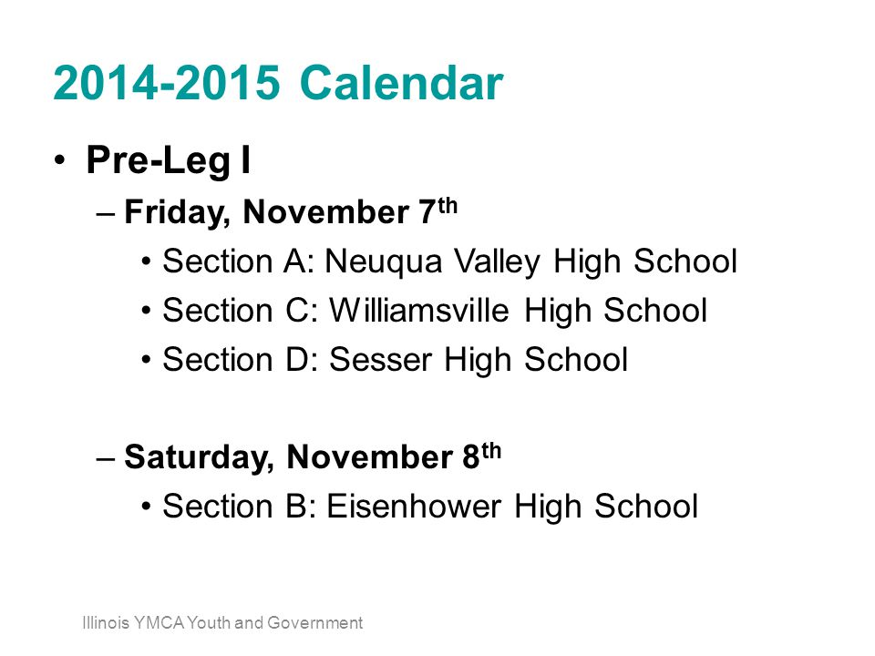 2014-2015 Calendar Pre-Leg I –Friday, November 7 th Section A: Neuqua Valley High School Section C: Williamsville High School Section D: Sesser High School –Saturday, November 8 th Section B: Eisenhower High School Illinois YMCA Youth and Government