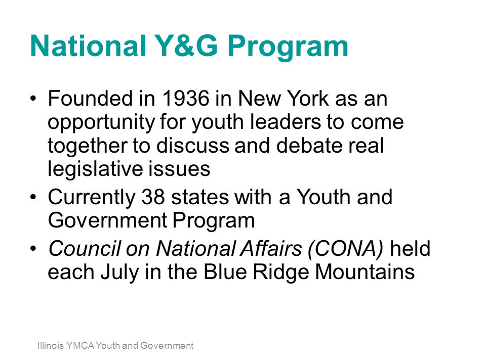 National Y&G Program Founded in 1936 in New York as an opportunity for youth leaders to come together to discuss and debate real legislative issues Currently 38 states with a Youth and Government Program Council on National Affairs (CONA) held each July in the Blue Ridge Mountains Illinois YMCA Youth and Government