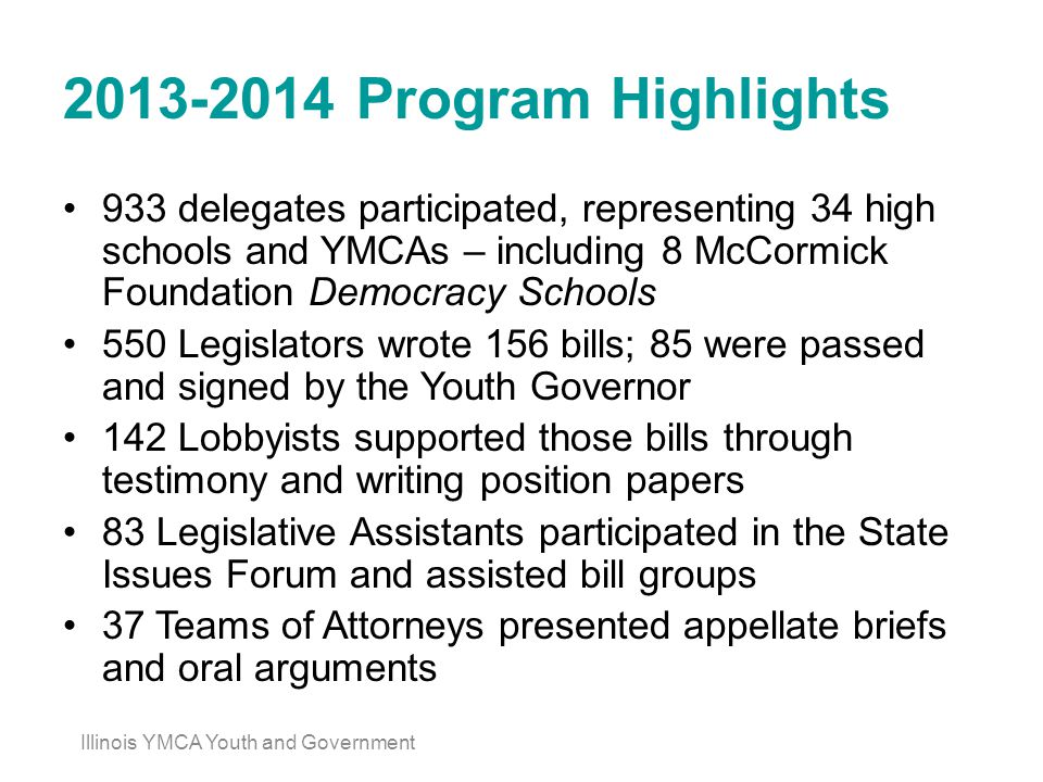 2013-2014 Program Highlights 933 delegates participated, representing 34 high schools and YMCAs – including 8 McCormick Foundation Democracy Schools 550 Legislators wrote 156 bills; 85 were passed and signed by the Youth Governor 142 Lobbyists supported those bills through testimony and writing position papers 83 Legislative Assistants participated in the State Issues Forum and assisted bill groups 37 Teams of Attorneys presented appellate briefs and oral arguments Illinois YMCA Youth and Government