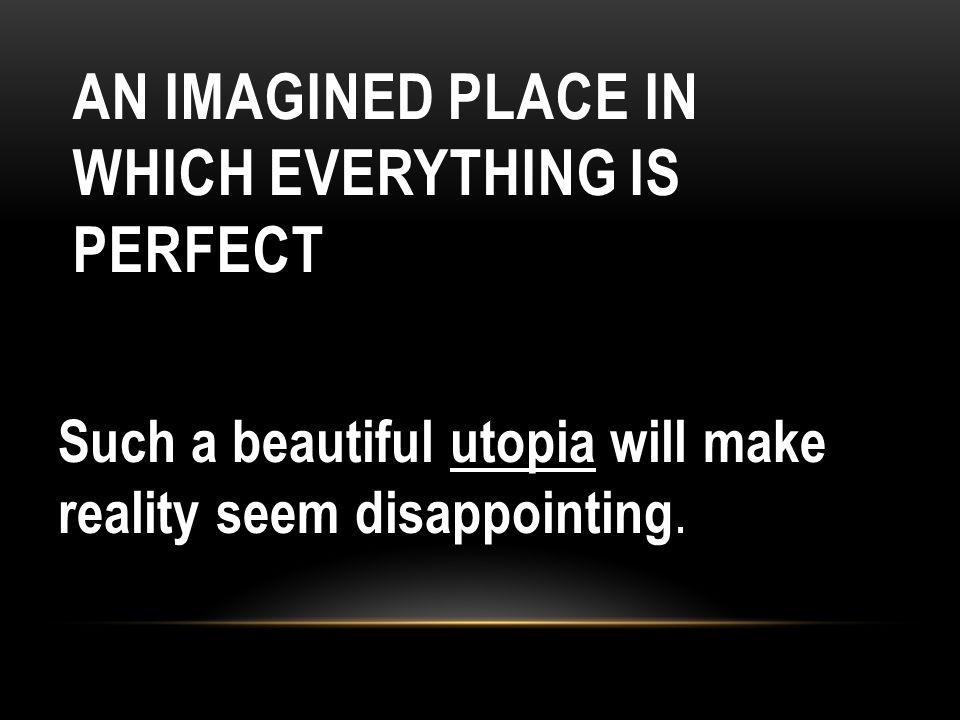AN IMAGINED PLACE IN WHICH EVERYTHING IS PERFECT Such a beautiful utopia will make reality seem disappointing.