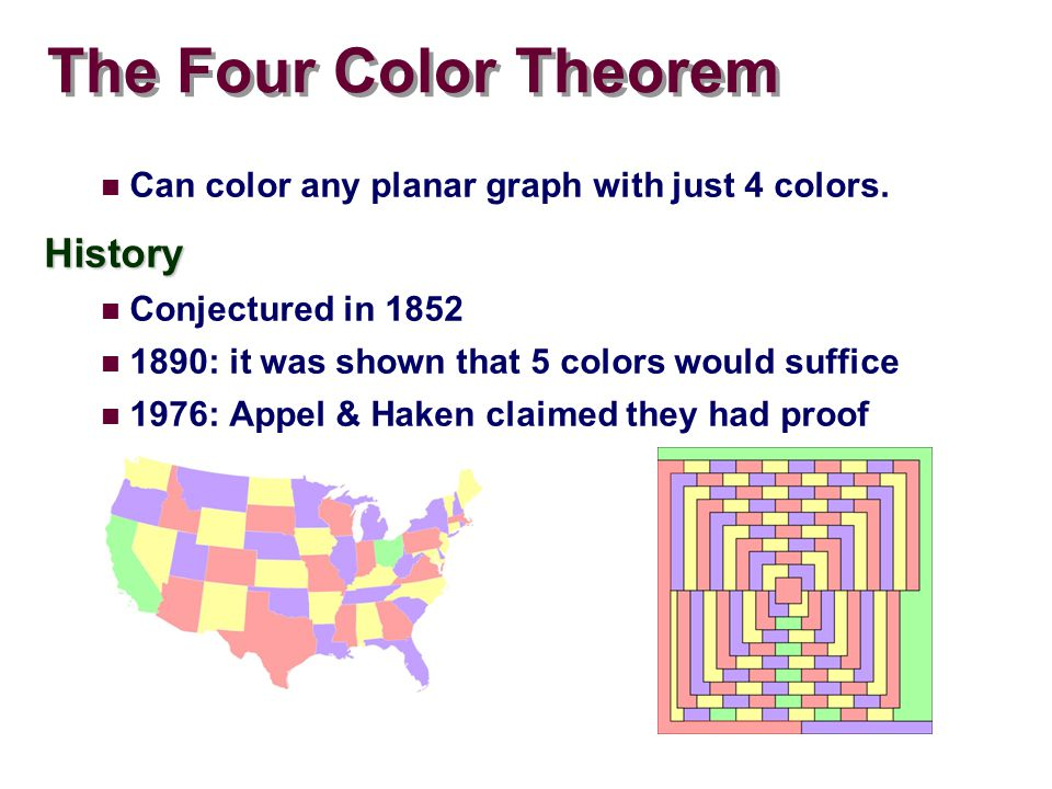 The Four Color Theorem Can color any planar graph with just 4 colors.History Conjectured in 1852 1890: it was shown that 5 colors would suffice 1976: Appel & Haken claimed they had proof