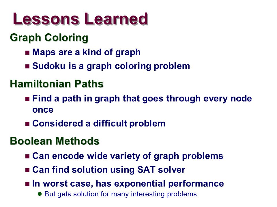 Lessons Learned Graph Coloring Maps are a kind of graph Sudoku is a graph coloring problem Hamiltonian Paths Find a path in graph that goes through every node once Considered a difficult problem Boolean Methods Can encode wide variety of graph problems Can find solution using SAT solver In worst case, has exponential performance But gets solution for many interesting problems