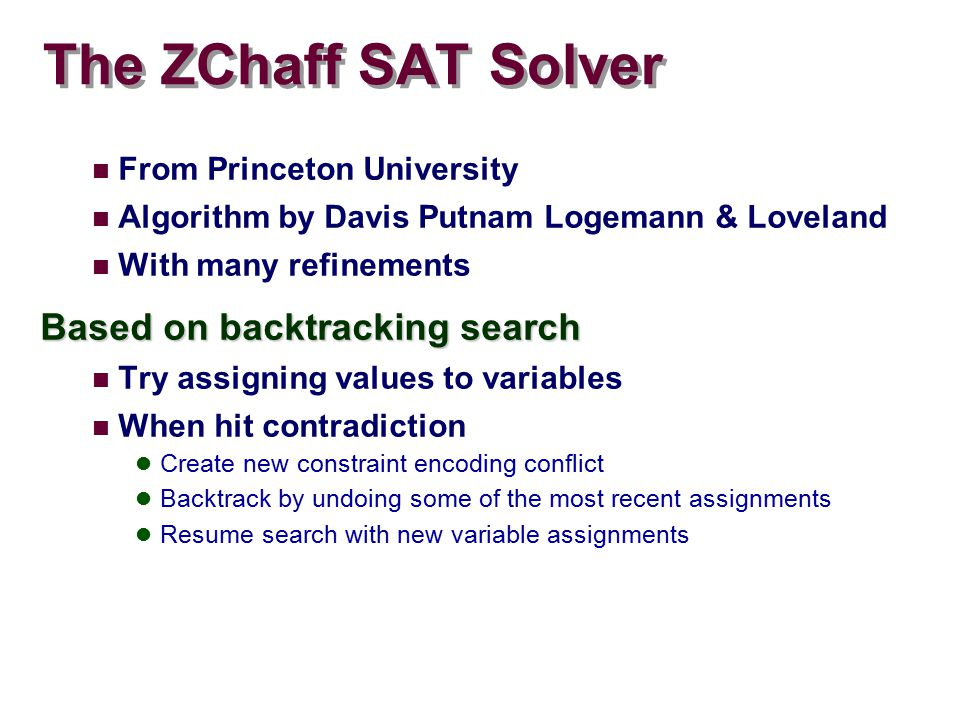 The ZChaff SAT Solver From Princeton University Algorithm by Davis Putnam Logemann & Loveland With many refinements Based on backtracking search Try assigning values to variables When hit contradiction Create new constraint encoding conflict Backtrack by undoing some of the most recent assignments Resume search with new variable assignments