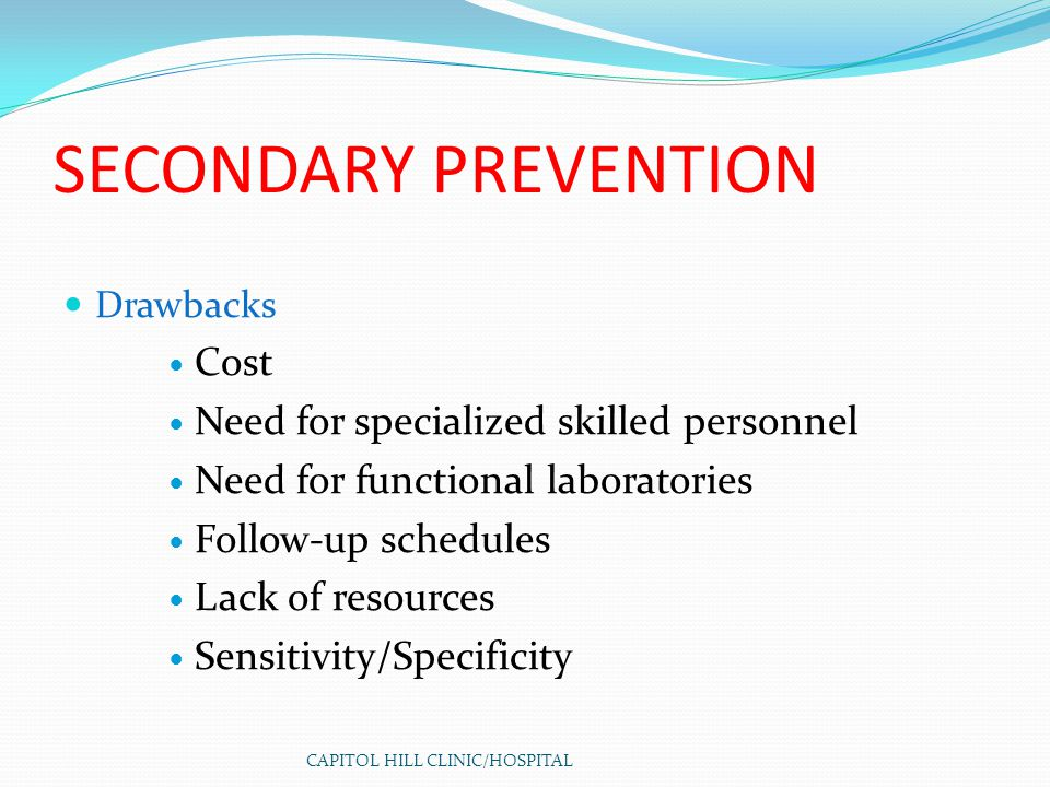 CAPITOL HILL CLINIC/HOSPITAL SECONDARY PREVENTION Drawbacks Cost Need for specialized skilled personnel Need for functional laboratories Follow-up sch