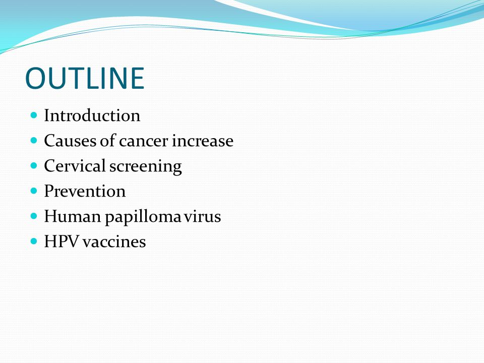 OUTLINE Introduction Causes of cancer increase Cervical screening Prevention Human papilloma virus HPV vaccines