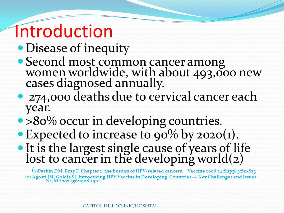 CAPITOL HILL CCLINIC/HOSPITAL Introduction Disease of inequity Second most common cancer among women worldwide, with about 493,000 new cases diagnosed annually.