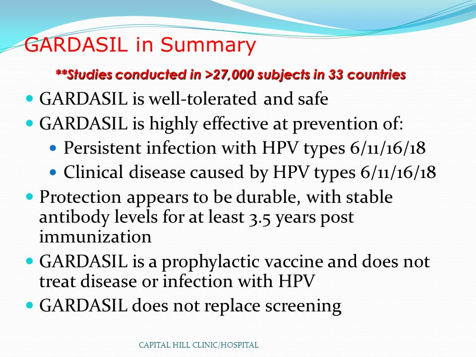 CAPITAL HILL CLINIC/HOSPITAL GARDASIL in Summary GARDASIL is well-tolerated and safe GARDASIL is highly effective at prevention of: Persistent infection with HPV types 6/11/16/18 Clinical disease caused by HPV types 6/11/16/18 Protection appears to be durable, with stable antibody levels for at least 3.5 years post immunization GARDASIL is a prophylactic vaccine and does not treat disease or infection with HPV GARDASIL does not replace screening **Studies conducted in >27,000 subjects in 33 countries