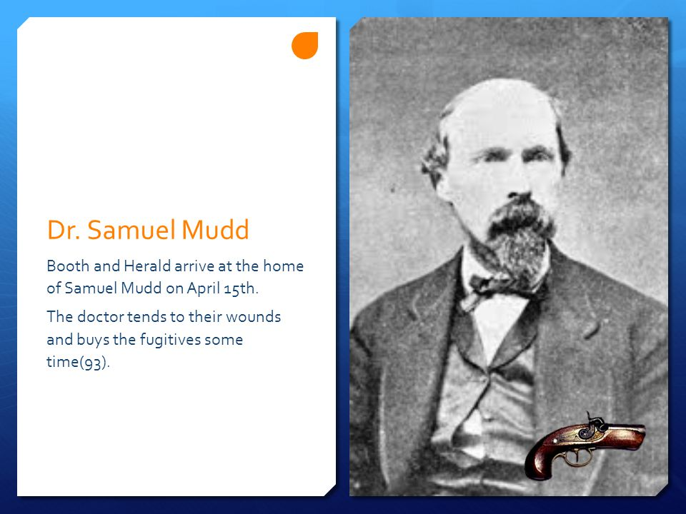 Dr. Samuel Mudd Booth and Herald arrive at the home of Samuel Mudd on April 15th. The doctor tends to their wounds and buys the fugitives some time(93