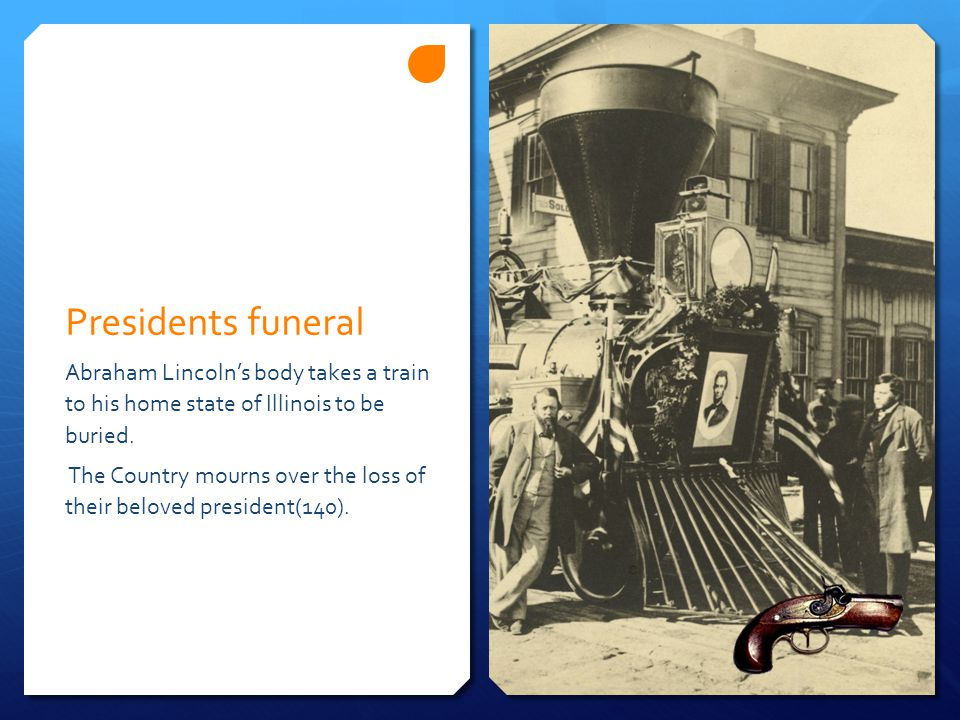 Presidents funeral Abraham Lincoln's body takes a train to his home state of Illinois to be buried. The Country mourns over the loss of their beloved
