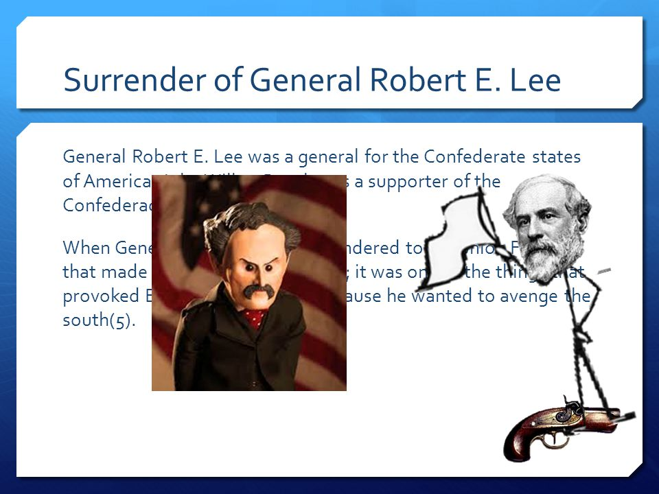 Surrender of General Robert E. Lee General Robert E. Lee was a general for the Confederate states of America. John Wilkes Booth was a supporter of the