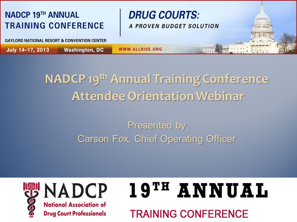  Wednesday, July 17 ◦ Breakfast for first-time conference attendees and new NADCP members  Potomac 1-4  7:00 to 7:45 am ◦ General Session Adult Drug Court Best Practice Standards  9:30 to 10:45 am  Potomac Ballroom  Closing Ceremony  11:00 am to 1:00 pm  Potomac Ballroom