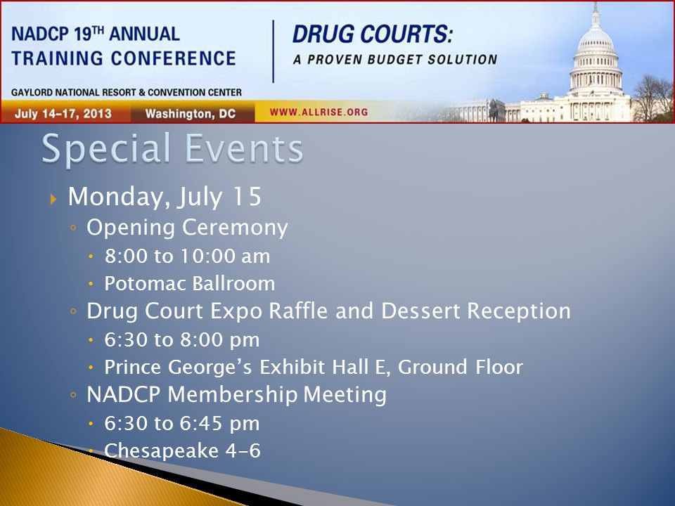  Monday, July 15 ◦ Opening Ceremony  8:00 to 10:00 am  Potomac Ballroom ◦ Drug Court Expo Raffle and Dessert Reception  6:30 to 8:00 pm  Prince G