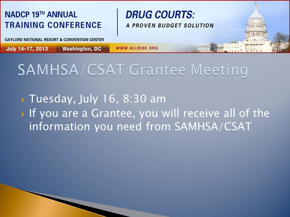  Tuesday, July 16, 8:30 am  If you are a Grantee, you will receive all of the information you need from SAMHSA/CSAT