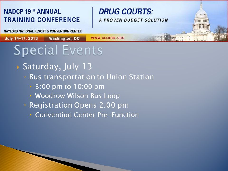  Saturday, July 13 ◦ Bus transportation to Union Station  3:00 pm to 10:00 pm  Woodrow Wilson Bus Loop ◦ Registration Opens 2:00 pm  Convention Ce