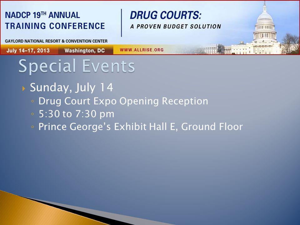  Monday, July 15 ◦ Opening Ceremony  8:00 to 10:00 am  Potomac Ballroom ◦ Drug Court Expo Raffle and Dessert Reception  6:30 to 8:00 pm  Prince George's Exhibit Hall E, Ground Floor ◦ NADCP Membership Meeting  6:30 to 6:45 pm  Chesapeake 4-6