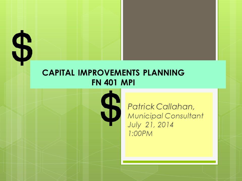 CAPITAL IMPROVEMENTS PLANNING FN 401 MPI Patrick Callahan, Municipal Consultant July 21, 2014 1:00PM