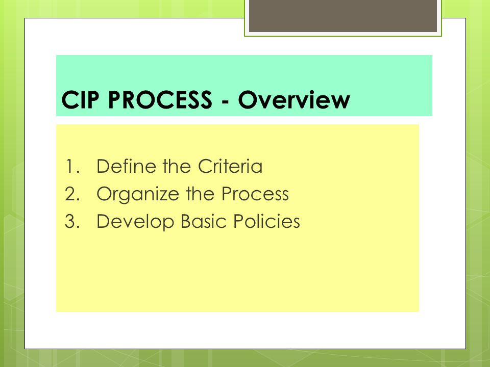 CIP PROCESS - Overview 1. Define the Criteria 2. Organize the Process 3. Develop Basic Policies