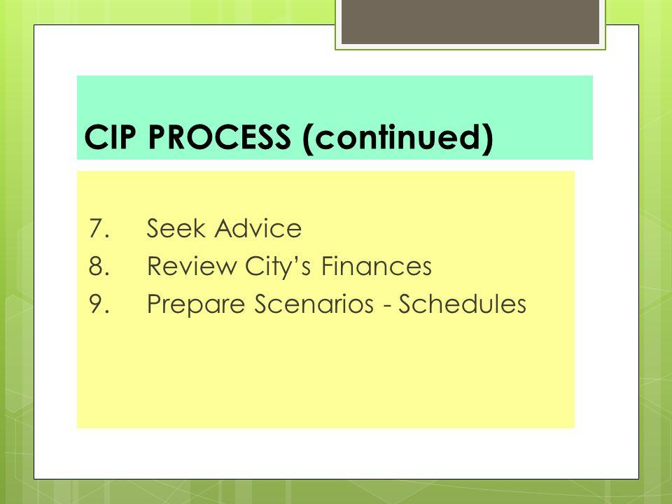 CIP PROCESS (continued) 7. Seek Advice 8. Review City's Finances 9. Prepare Scenarios - Schedules