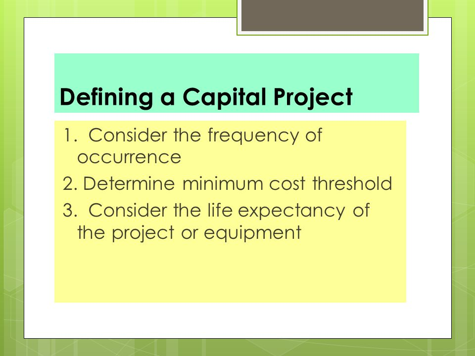 Defining a Capital Project 1.Consider the frequency of occurrence 2.