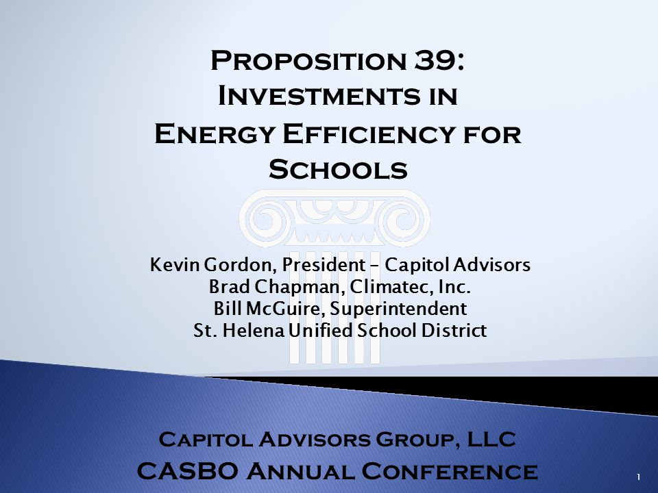 Proposition 39: Investments in Energy Efficiency for Schools Capitol Advisors Group, LLC CASBO Annual Conference 1 Kevin Gordon, President – Capitol A
