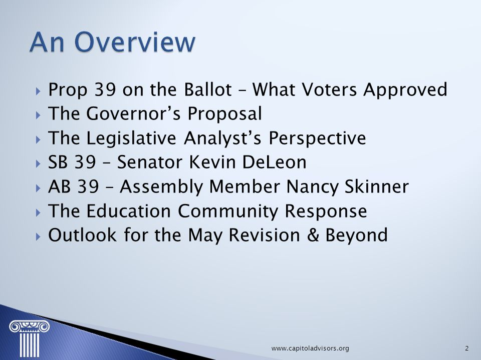  Prop 39 on the Ballot – What Voters Approved  The Governor's Proposal  The Legislative Analyst's Perspective  SB 39 – Senator Kevin DeLeon  AB 3