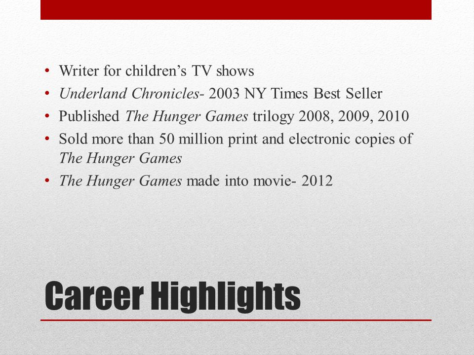 Career Highlights Writer for children's TV shows Underland Chronicles- 2003 NY Times Best Seller Published The Hunger Games trilogy 2008, 2009, 2010 Sold more than 50 million print and electronic copies of The Hunger Games The Hunger Games made into movie- 2012