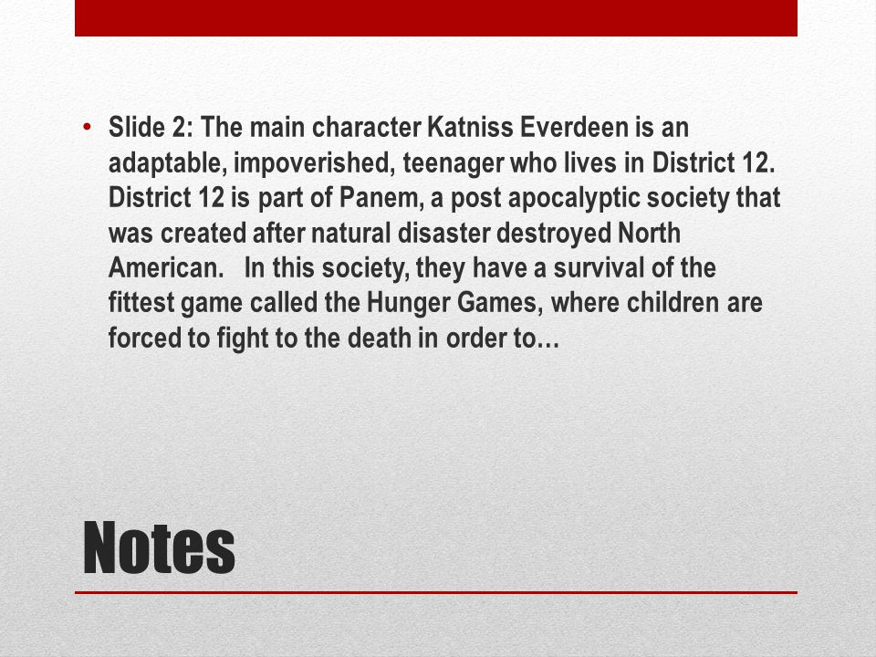 Notes Slide 2: The main character Katniss Everdeen is an adaptable, impoverished, teenager who lives in District 12.