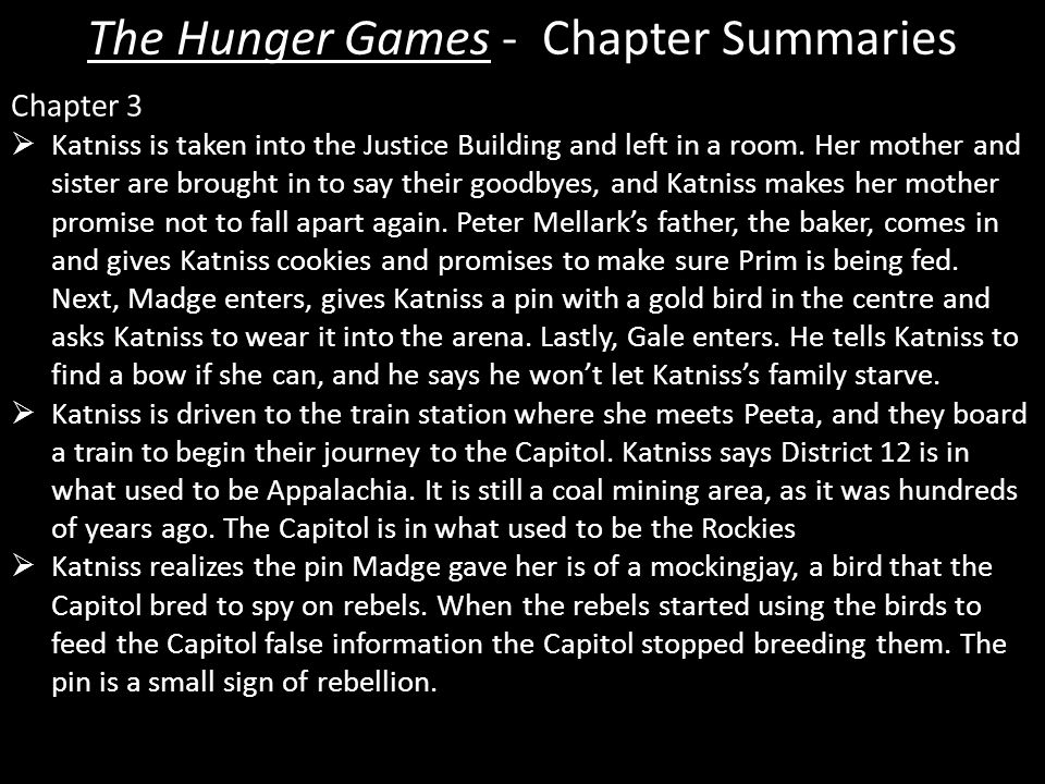 The Hunger Games - Chapter Summaries Chapter 3  Katniss is taken into the Justice Building and left in a room.