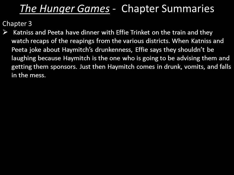The Hunger Games - Chapter Summaries Chapter 3  Katniss and Peeta have dinner with Effie Trinket on the train and they watch recaps of the reapings from the various districts.