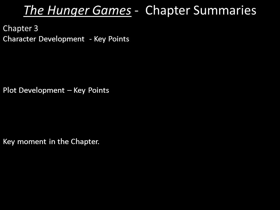 The Hunger Games - Chapter Summaries Chapter 3 Character Development - Key Points  Katniss – Again we see Katniss' determination to control her emotions and not cry so she can be seen as a soft target by other tributes.