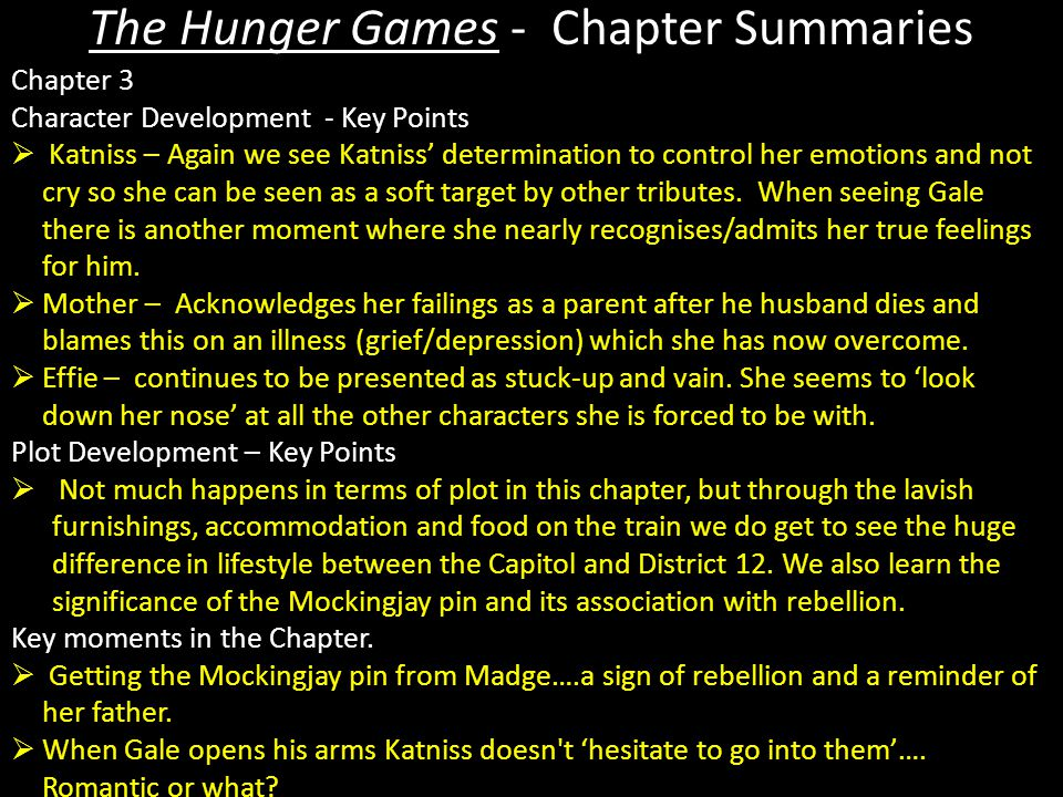 The Hunger Games - Chapter Summaries Chapter 3 Character Development - Key Points  Katniss – Again we see Katniss' determination to control her emotions and not cry so she can be seen as a soft target by other tributes.