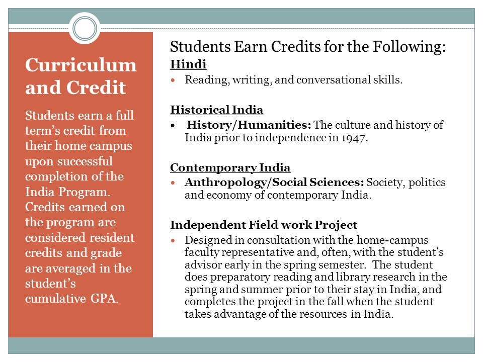 Curriculum and Credit Students earn a full term's credit from their home campus upon successful completion of the India Program.