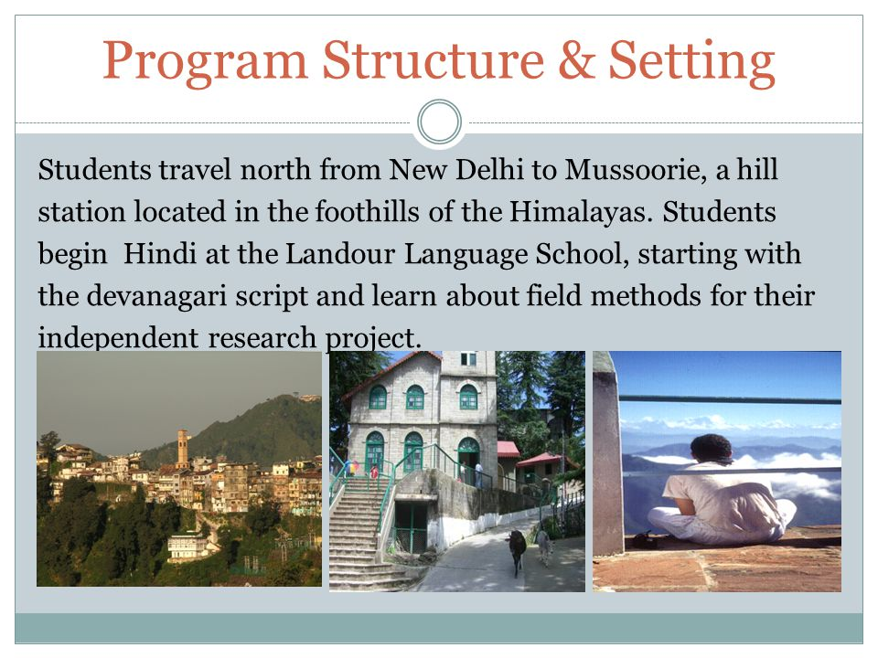 Program Structure & Setting Students travel north from New Delhi to Mussoorie, a hill station located in the foothills of the Himalayas.